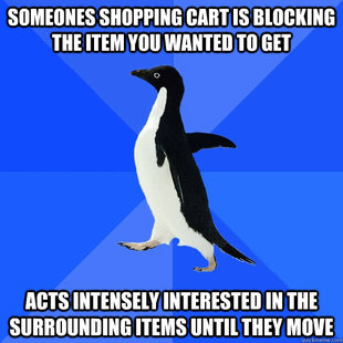 someone's shopping cart is blocking the item you wanted to get - acts intensely interested in the surrounding items until they move